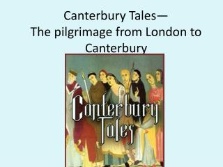 Canterbury Tales� The pilgrimage from London to Canterbury