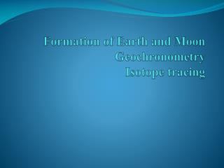 Formation of Earth and Moon  Geochronometry Isotope tracing