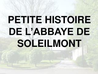 PETITE HISTOIRE DE L ABBAYE DE SOLEILMONT