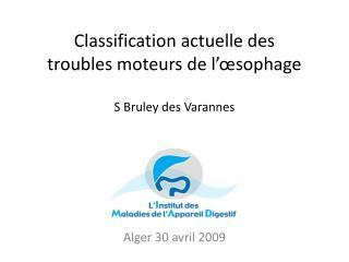 Classification actuelle des troubles moteurs de l'œsophage S Bruley des  Varannes