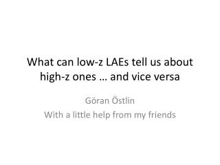 What can low- z LAEs  tell us about high- z  ones  … and vice versa
