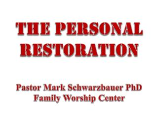 The  Personal  restoration Pastor  Mark Schwarzbauer PhD Family Worship  Center