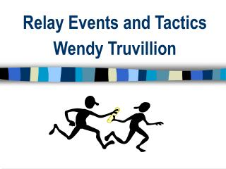 Relay Events and Tactics Wendy Truvillion