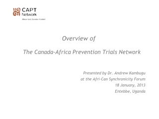 Overview of The Canada-Africa Prevention Trials Network  Presented by Dr. Andrew Kambugu