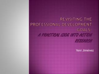 Revisiting the PROFESSIONAL DEVELOPMENT  goals : a  practical  look  into action research