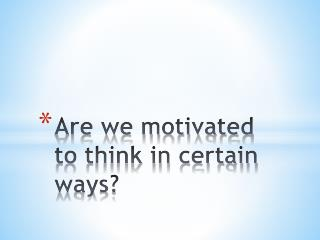 Are we motivated to think in certain ways?