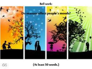 Bell work: Do seasons effect people's moods?   (At least 50 words.)