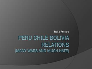 Peru Chile Bolivia relations (many wars and much hate)