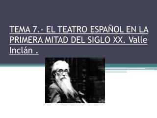 TEMA 7.- EL TEATRO ESPAÑOL EN LA PRIMERA MITAD DEL SIGLO XX. Valle Inclán .