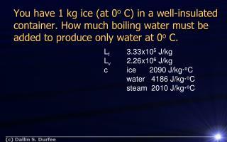L f 3.33x10 5  J/kg L v 2.26x10 6  J/kg cice2090 J/ kg· o C water 4186 J/ kg· o C