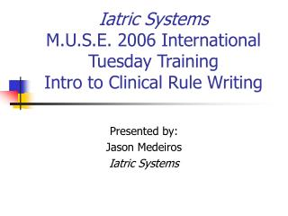 Iatric Systems M.U.S.E. 2006 International Tuesday Training Intro to Clinical Rule Writing