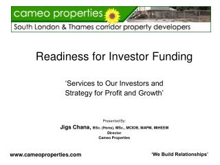 Readiness for Investor Funding   Services to Our Investors and  Strategy for Profit and Growth     Presented By: Jigs Ch