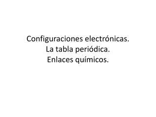Configuraciones electrónicas.  La tabla periódica. Enlaces químicos.
