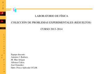 LABORATORIO DE FÍSICA COLECCIÓN DE PROBLEMAS EXPERIMENTALES (RESUELTOS) CURSO 2013-2014
