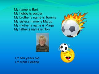 My name is Bart   My hobby is soccer My brother,s name is Tommy My sister,s name is Margo