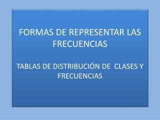 FORMAS  DE REPRESENTAR LAS FRECUENCIAS TABLAS DE DISTRIBUCIÓN DE  CLASES Y FRECUENCIAS