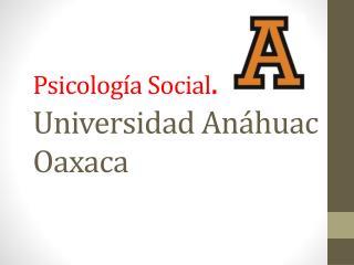 Psicología Social . Universidad Anáhuac Oaxaca