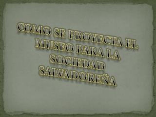COMO SE PROYECTA EL MUSEO PARA LA SOCIEDAD SALVADOREÑA