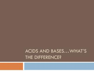 Acids and Bases�What�s the difference?