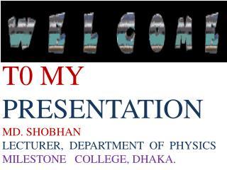 T0 MY  PRESENTATION MD. SHOBHAN