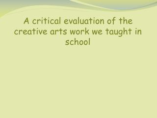 A critical evaluation of the creative arts work we taught in school
