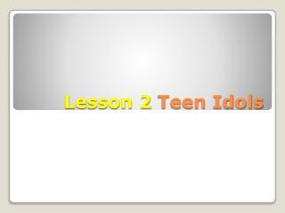 Lesson 2  Teen Idols