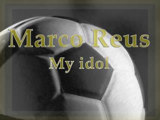 Marco  Reus My idol