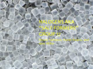 "Halogens AKA ""Salt-Formers "" Group 17"