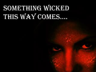 Something wicked this way comes….