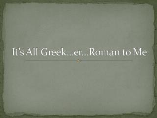 It's All Greek… er …Roman to Me