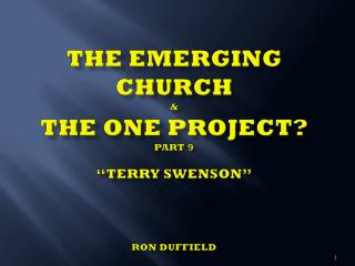 "The Emerging Church  & The  One  Project? PART  9 ""Terry Swenson"" Ron Duffield"