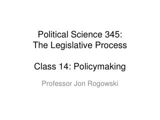 Political Science 345: The Legislative Process Class  14: Policymaking