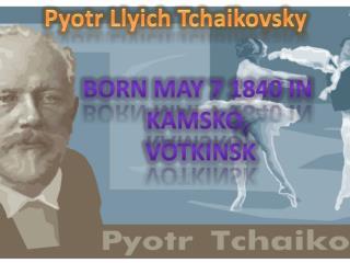 Pyotr Llyich Tchaikovsky