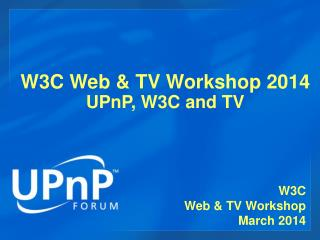W3C Web & TV Workshop 2014 UPnP, W3C and TV