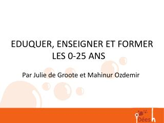 EDUQUER, ENSEIGNER ET FORMER LES 0-25 ANS Par Julie de Groote et  Mahinur Ozdemir