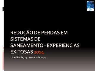 Redução de Perdas em Sistemas de Saneamento - Experiências Exitosas  2014