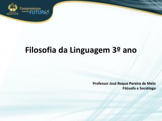 Filosofia da Linguagem 3º ano Professor José Roque Pereira de Melo Filósofo e Sociólogo