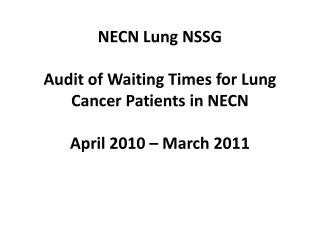 NECN  Lung NSSG Audit of Waiting Times for  Lung Cancer Patients  in NECN April 2010 – March 2011