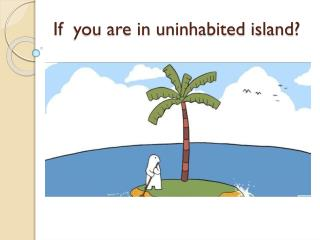 If you are in  uninhabited island ?