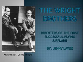 The Wright Brothers Inventers of the first successful flying airplane BY: Jenny layer