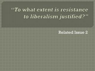 """ To what extent is resistance to liberalism justified?"""
