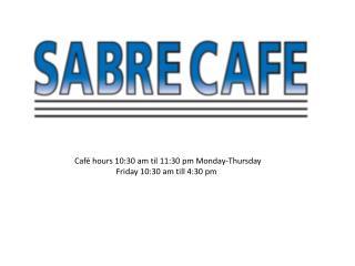 Café hours 10:30 am  til  11:30 pm Monday-Thursday    Friday 10:30 am till 4:30 pm