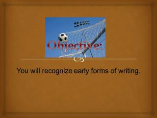 You will  recognize  early forms of writing.