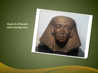 Head of a Pharaoh with missing nose.
