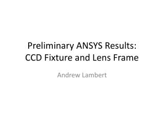 Preliminary ANSYS Results: CCD Fixture and Lens Frame