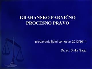 GRAĐANSKO PARNIČNO PROCESNO PRAVO predavanja ljetni semestar 2013/2014 Dr. sc. Dinka Šago