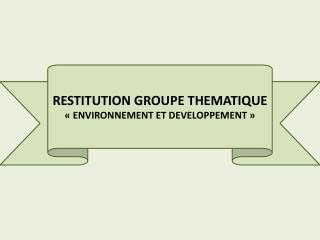 RESTITUTION GROUPE THEMATIQUE «ENVIRONNEMENT ET DEVELOPPEMENT»