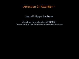 Attention à l'Attention ! Jean-Philippe Lachaux directeur de recherche à l'INSERM