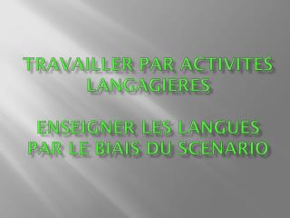TRAVAILLER PAR ACTIVITES LANGAGIERES enseigner les langues par le biais du scenario