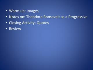 Warm up: Images Notes on: Theodore Roosevelt as a Progressive Closing Activity: Quotes Review
